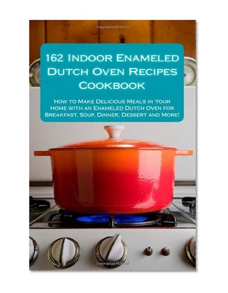 162 Indoor Enameled Dutch Oven Recipes Cookbook: How to Make Delicious Meals in Your Home with an Enameled Dutch Oven for Breakfast, Soup, Dinner, Dessert and More! by Alison Thompson - EbookNetworking.net