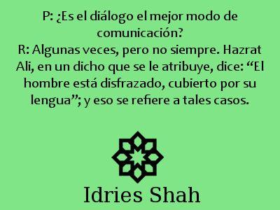 """#Sufismo P: ¿Es el diálogo el mejor modo de comunicación? R: Algunas veces, pero no siempre. Hazrat Ali, en un dicho que se le atribuye, dice: """"El hombre está disfrazado, cubierto por su lengua""""; y eso se refiere a tales casos."""