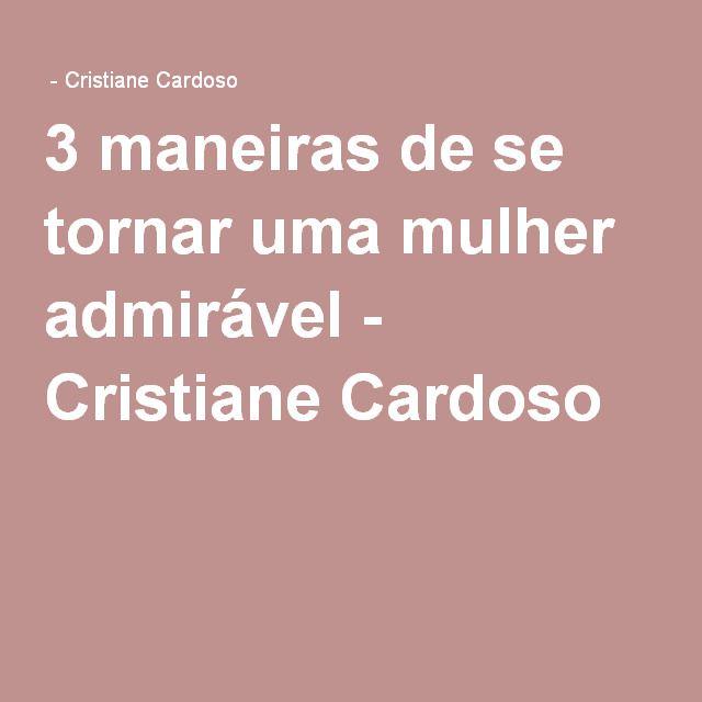 3 maneiras de se tornar uma mulher admirável - Cristiane Cardoso