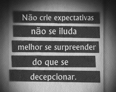 <p></p><p>Não crie expectativas, não se iluda. Melhor se surpreender do que se decepcionar.</p>