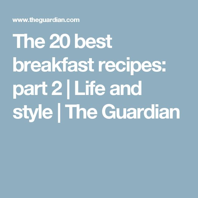 The 20 best breakfast recipes: part 2 | Life and style | The Guardian