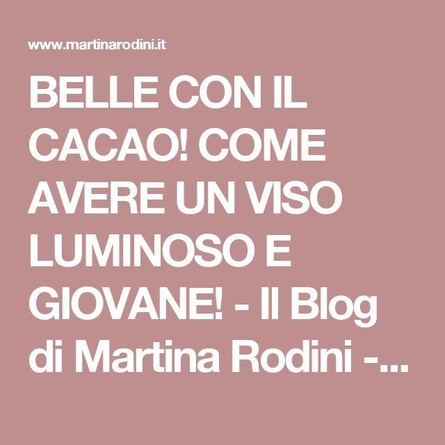 BELLE CON IL CACAO! COME AVERE UN VISO LUMINOSO E GIOVANE! - Il Blog di Martina Rodini - Cosmetici Naturali & Ricette di Bellezza