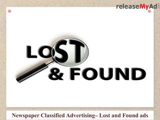Lost and Found Advertising on Newspaper  Now You can book your Ad in Lost And Found classifieds online for both Classified Text and Classified Display via releaseMyAd online booking portal. For More details:http://www.releasemyad.com/newspaper/cat/lost-and-found