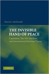 The Invisible Hand of Peace: Capitalism, the War Machine, and International Relations Theory, (0521744121), Patrick J. McDonald, Textbooks - Barnes & Noble