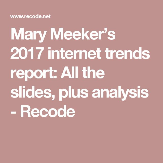 Mary Meeker's 2017 internet trends report: All the slides, plus analysis - Recode