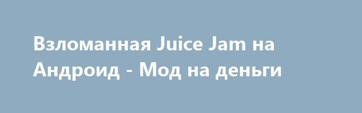 Взломанная Juice Jam на Андроид - Мод на деньги http://android-gamerz.ru/1654-vzlomannaya-juice-jam-na-android-mod-na-dengi.html