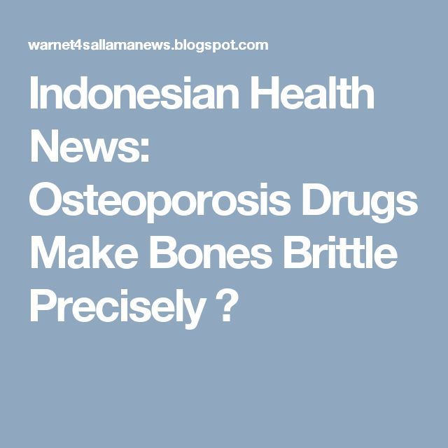 Indonesian Health News: Osteoporosis Drugs Make Bones Brittle Precisely ?