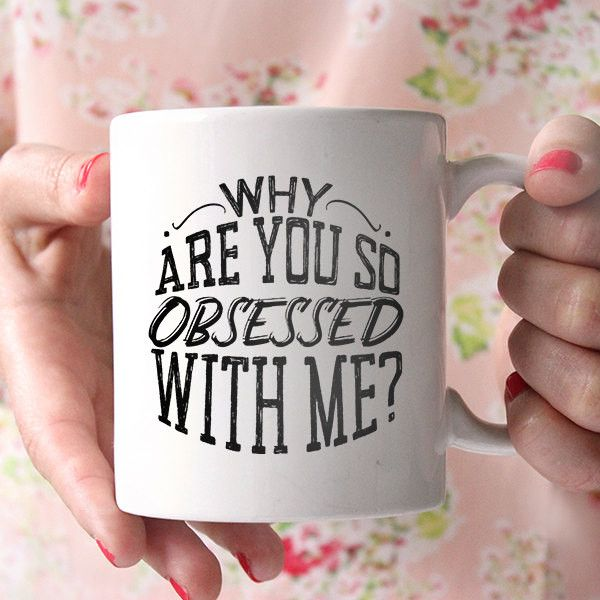 Why Are You So Obsessed With Me Funny Sarcastic Ceramic Coffee Mug, Dishwasher & Microwave Safe