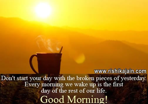 Don't start your day with the broken piece of yesterday. Every morning we wake up is the first day of the rest of our life .