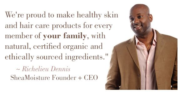 """""""We're proud to make healthy skin and hair care products for every member of your family with natural, certified organic and ethically sourced ingredients."""" #RichelieuDennis, #SheaMoisture Founder and CEO"""
