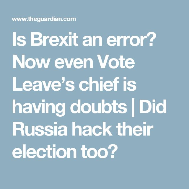 Is Brexit an error? Now even Vote Leave's chief is having doubts | Did Russia hack their election too?