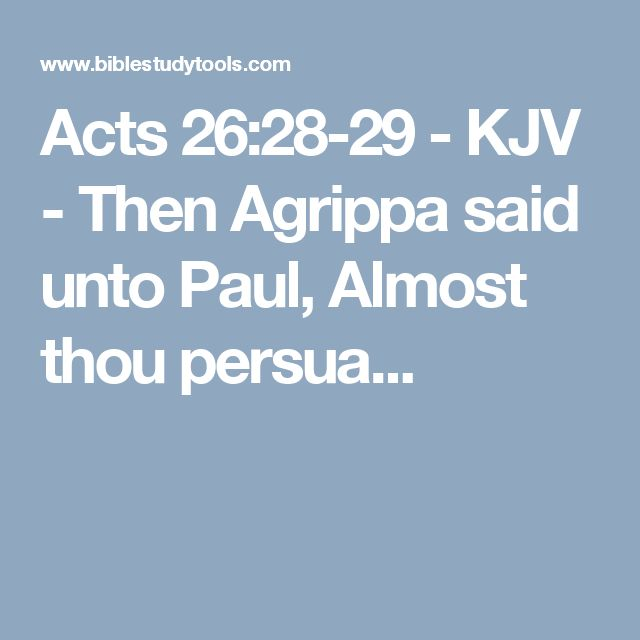 Acts 26:28-29 - KJV - Then Agrippa said unto Paul, Almost thou persua...