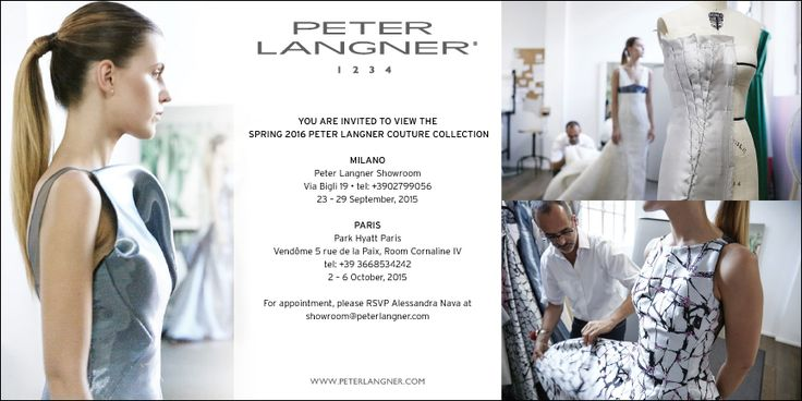 You are invited to view the #SS2016 Peter Langner Couture Collection.  MILAN FASHION WEEK (September 23rd-29th, 2015), Peter Langner Showroom, Via Bigli 19, 20121 Milan, ITALY PARIS FASHION WEEK (October 2nd-6th, 2015), Paark Hyatt Paris, Vendome 5 rue de la Paix, Room Cornaline IV  For appointment please RSVP Alessandra Nava at showroom@peterlangner.com // + 39 366 853 4242