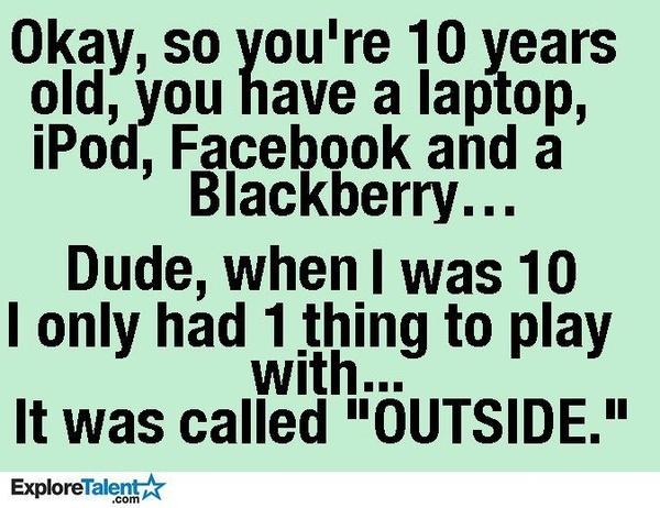 Outside was way better than anything electronic! Let's bring outside BACK!