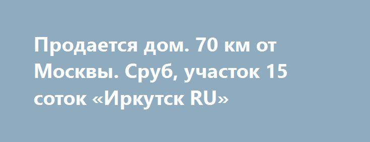 Продается дом. 70 км от Москвы. Сруб, участок 15 соток «Иркутск RU» http://www.pogruzimvse.ru/doska54/?adv_id=34645  Предлагаю, продаю, реализую: дом – сруб, земельный участок 15 соток, площадь дома 148 м² дом, 2-х этажный. Расположение в чистом районе юга московской области, 70 км от Москвы по симферопольскому шоссе (трассу расширили, асфальт новый), д. Старые Кузьмёнки. О территории: охраняемая территория, благоустроенная, развитая инфраструктура в шаговой доступности, есть детская…
