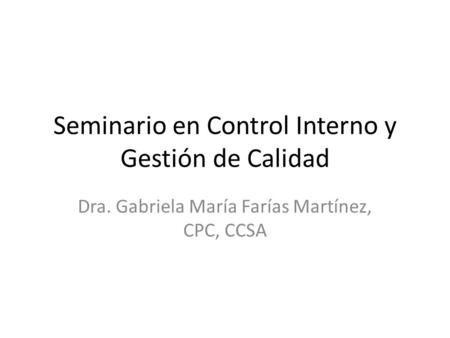 Seminario en Control Interno y Gestión de Calidad Dra. Gabriela María Farías Martínez, CPC, CCSA.