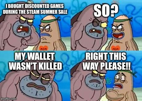 How Tough Are You | I BOUGHT DISCOUNTED GAMES DURING THE STEAM SUMMER SALE SO? MY WALLET WASN'T KILLED RIGHT THIS WAY PLEASE!! | image tagged in memes,how tough are you,funny,steam,gaben,gabe newell | made w/ Imgflip meme maker