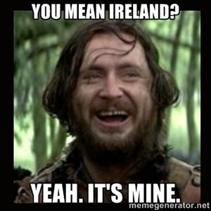 You mean Ireland? Yeah. It's mine. | Stephen Braveheart