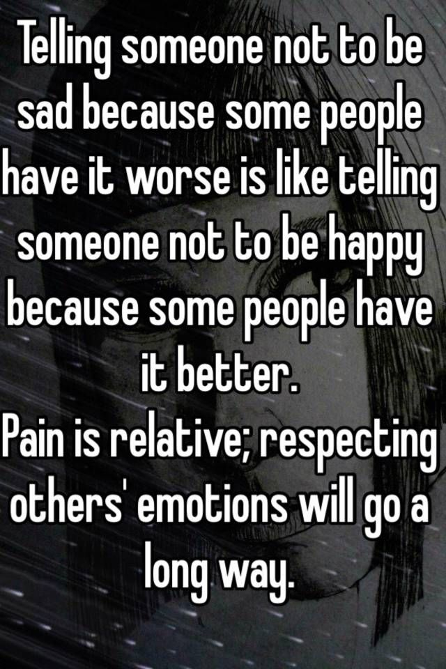 Telling someone not to be sad because some people have it worse is like telling someone not to be happy because some people have it better. Pain is relative; respecting others' emotions will go a long way.