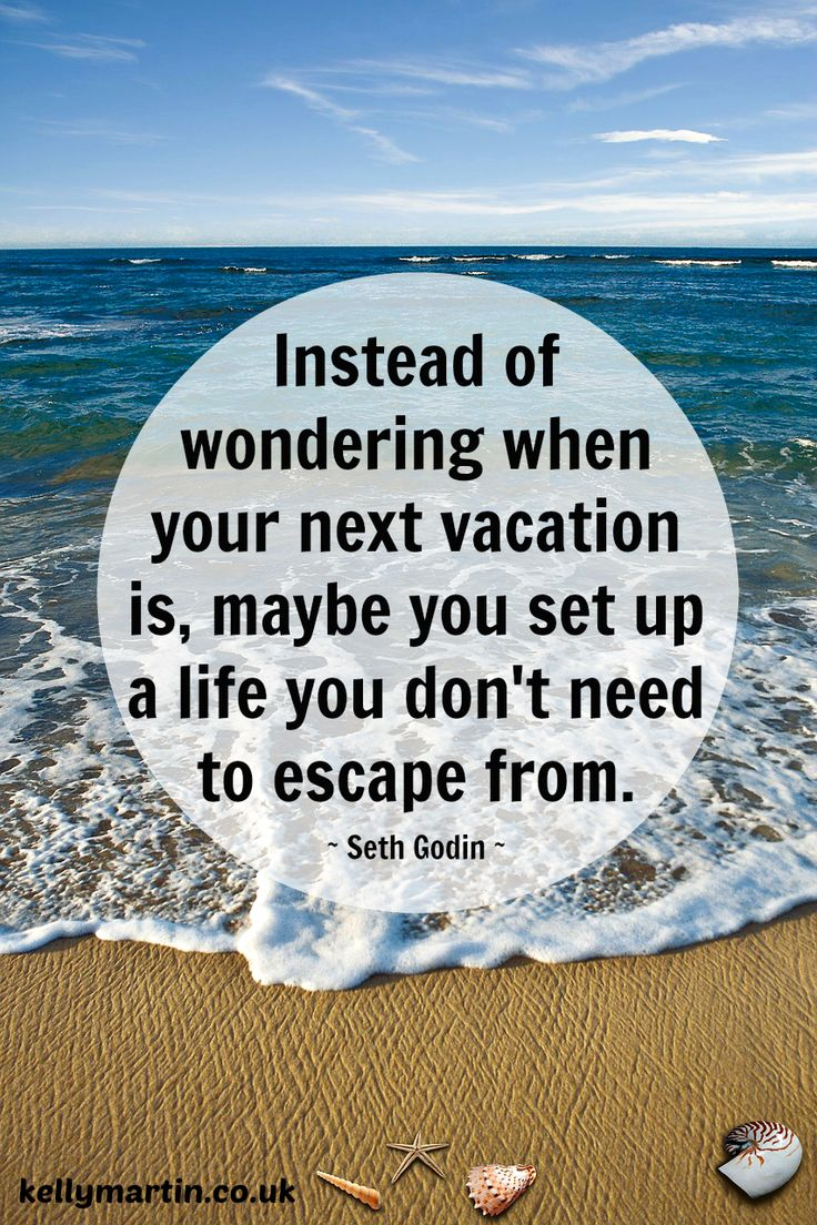 Instead of wondering when your next vacation is, maybe you set up a life you don't need to escape from. ~ Seth Godin