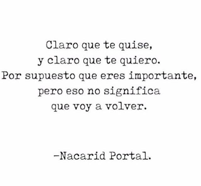 Claro que te quise, y claro que te quiero. Por supuesto que eres importante, pero eso no significa que voy a volver. -Nacarid Portal
