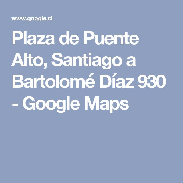 Plaza de Puente Alto, Santiago a Bartolomé Díaz 930 - Google Maps