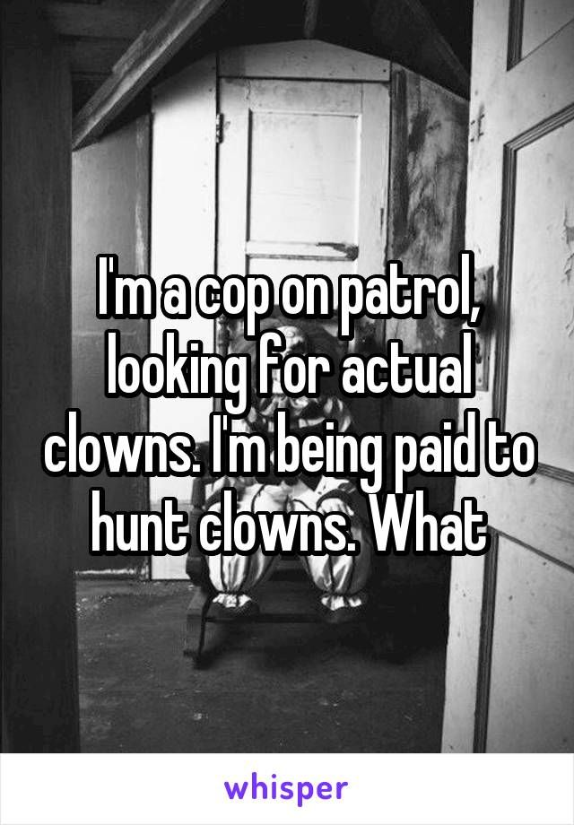 I'm a cop on patrol, looking for actual clowns. I'm being paid to hunt clowns. What
