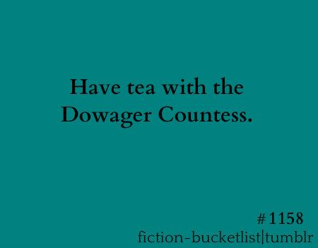 Have tea with the Dowager Countess (Downton Abbey)