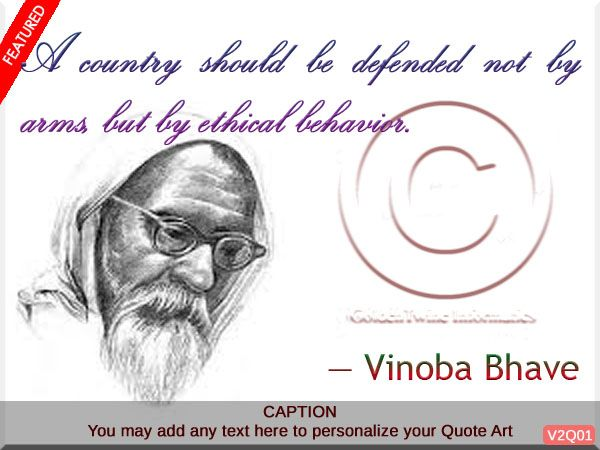 A country should be defended not by arms, but by ethical behavior. - Vinoba Bhave (September 11, 1895 – November 15, 1982)  was an Indian advocate of nonviolence and human rights. Often called Acharya (teacher), he is best known for the Bhoodan Movement. He is considered as a National Teacher of India and the spiritual successor of Mohandas Gandhi.   [Graphic Design: GoldenTwine Graphic http://www.goldentwine.com/ind.htm]