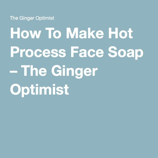 How To Make Hot Process Face Soap – The Ginger Optimist