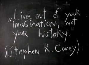 """""""Live out of your imagination, not your history."""" - Stephen R. Covey"""