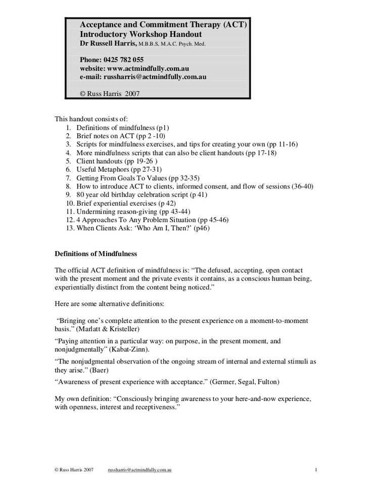 Acceptance and Commitment Therapy (ACT) Introductory Workshop Handout, Russ Harris M.B.B.S, M.A.C. Psych. Med--Lots of helpful tools.