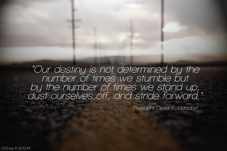 """""""Our destiny is not determined by the number of times we stumble but by the number of times we stand up, dust ourselves off, and stride forward."""" –President Dieter F. Uchtdorf"""