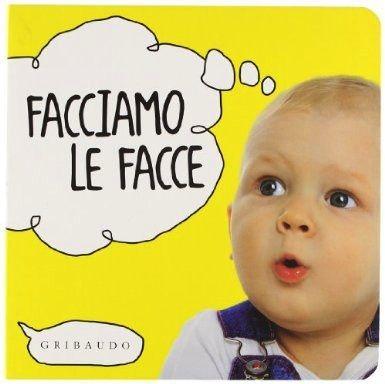 Facciamo le facce, pp. 12, Gribaudo, € 6,90 Età da 9-10 mesi