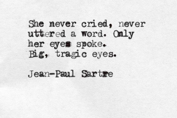 She never cried, never uttered a word. Only her eyes spoke. Big, tragic eyes. -Jean-Paul Sartre, from 'No Exit'