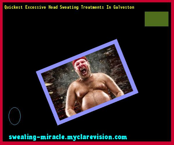 Quickest Excessive Head Sweating Treatments In Galveston 085232 - Your Body to Stop Excessive Sweating In 48 Hours - Guaranteed!