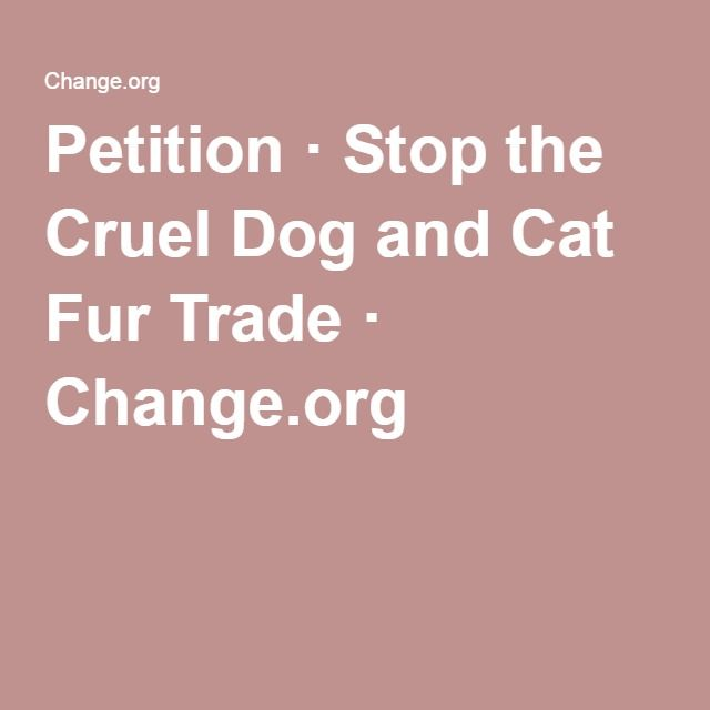 Petition · Stop the Cruel Dog and Cat Fur Trade · Change.org