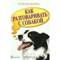 OZON.ru - Книги | Как разговаривать с собакой | Стэнли Корен | Выгодная цена! | | Купить книги: интернет-магазин / ISBN 978-5-98124-189-5