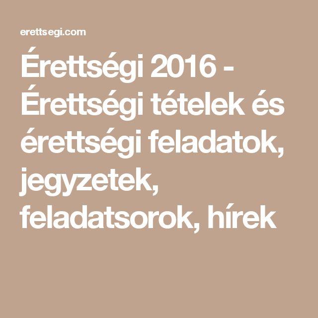 Érettségi 2016 - Érettségi tételek és érettségi feladatok, jegyzetek, feladatsorok, hírek