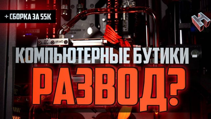 КОМПЬЮТЕРНЫЕ БУТИКИ - РАЗВОД?! + Сборка пк за 50-55 тысяч рублей, гарант...