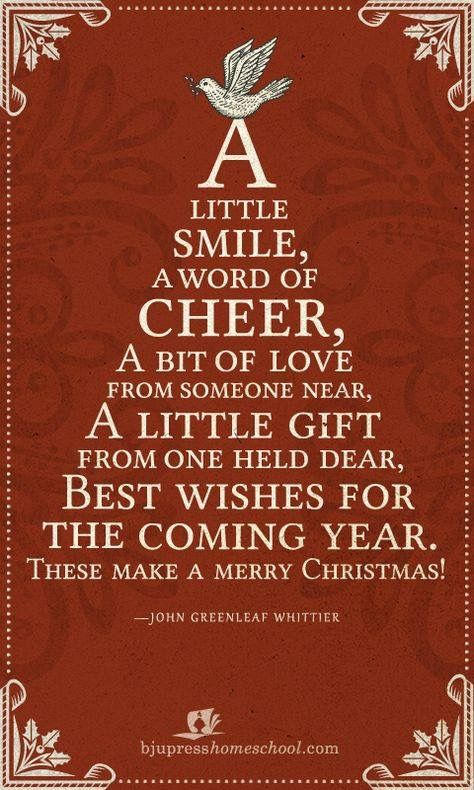 A Little Smile, A Word of Cheer, A bit of love from someone near, A little gift from one held dear, best wishes for the coming year. The make a merry christmas!