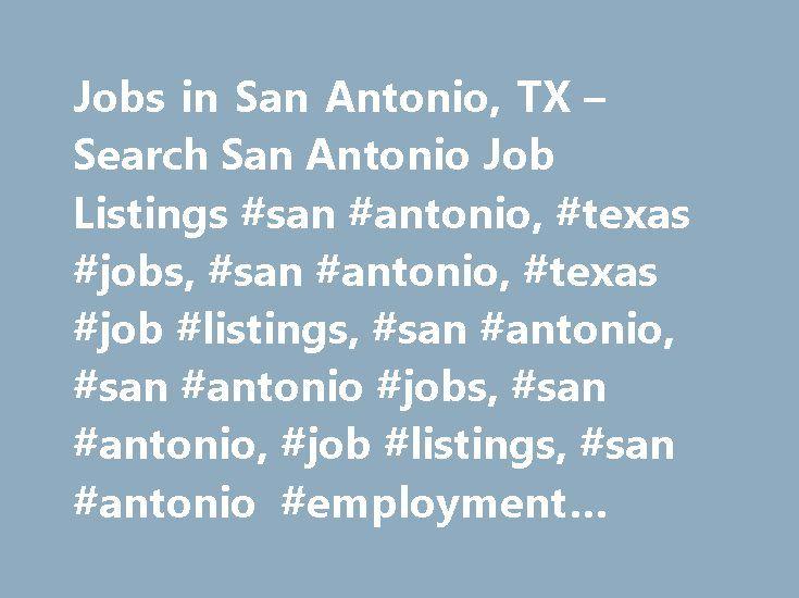 Jobs in San Antonio, TX – Search San Antonio Job Listings #san #antonio, #texas #jobs, #san #antonio, #texas #job #listings, #san #antonio, #san #antonio #jobs, #san #antonio, #job #listings, #san #antonio #employment #opportunities http://wichita.remmont.com/jobs-in-san-antonio-tx-search-san-antonio-job-listings-san-antonio-texas-jobs-san-antonio-texas-job-listings-san-antonio-san-antonio-jobs-san-antonio-job-listings-san-an/  # Jobs in San Antonio, Texas San Antonio, TX Employment…