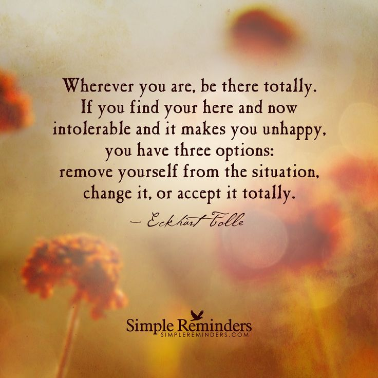 Wherever you are, be there totally Wherever you are, be there totally. If you find your here and now intolerable and it makes you unhappy, you have three options: remove yourself from the situation, change it, or accept it totally. Q Eckhart Tolle
