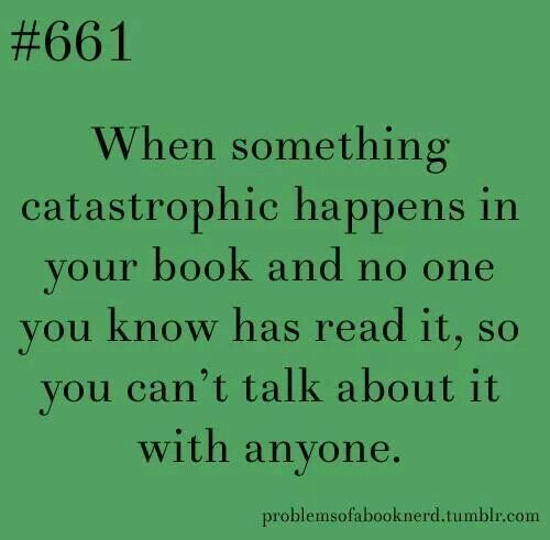 Books.  Book problems. When something catastrophic happens in the book & you don't know anyone else who's read it.