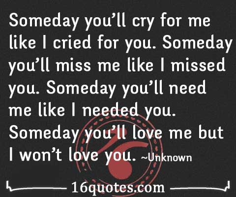 Someday you'll miss me like I missed you. Someday you'll love me but I won't love you – Disappointment Quote