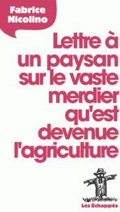 Fabrice Nicolino - Lettre à un paysan sur le vaste merdier qu'est devenue l'agriculture. http://cataloguescd.univ-poitiers.fr/masc/Integration/EXPLOITATION/statique/recherchesimple.asp?id=189062878