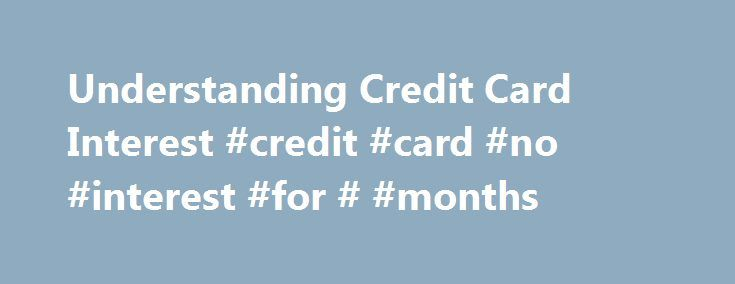 Understanding Credit Card Interest #credit #card #no #interest #for # #months http://game.nef2.com/understanding-credit-card-interest-credit-card-no-interest-for-months/  # Understanding Credit Card Interest The average rate of interest on this debt is an astronomical 12.31% according to the latest data from the Federal Reserve. Yikes! It's tough for anybody to get ahead financially with that sort of baggage. This article will shed some light on credit card debt and the benefits of getting…