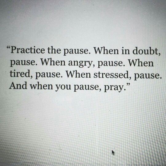 Practice the pause. Pause when you're in doubt, angry, tired and stressed. And when you pause, pray