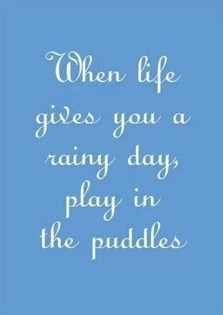 Play in the puddles and please make sure they biggest, muddiest ones you can find.