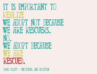 """It is important to realize we adopt not because we are rescuers. No. We adopt because we are RESCUED."""
